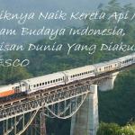 Asyiknya Naik Kereta Api Menuju Ragam Budaya Indonesia, Warisan Dunia Yang Diakui UNESCO